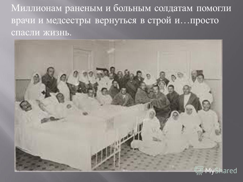 Миллионам раненым и больным солдатам помогли врачи и медсестры вернуться в строй и … просто спасли жизнь.