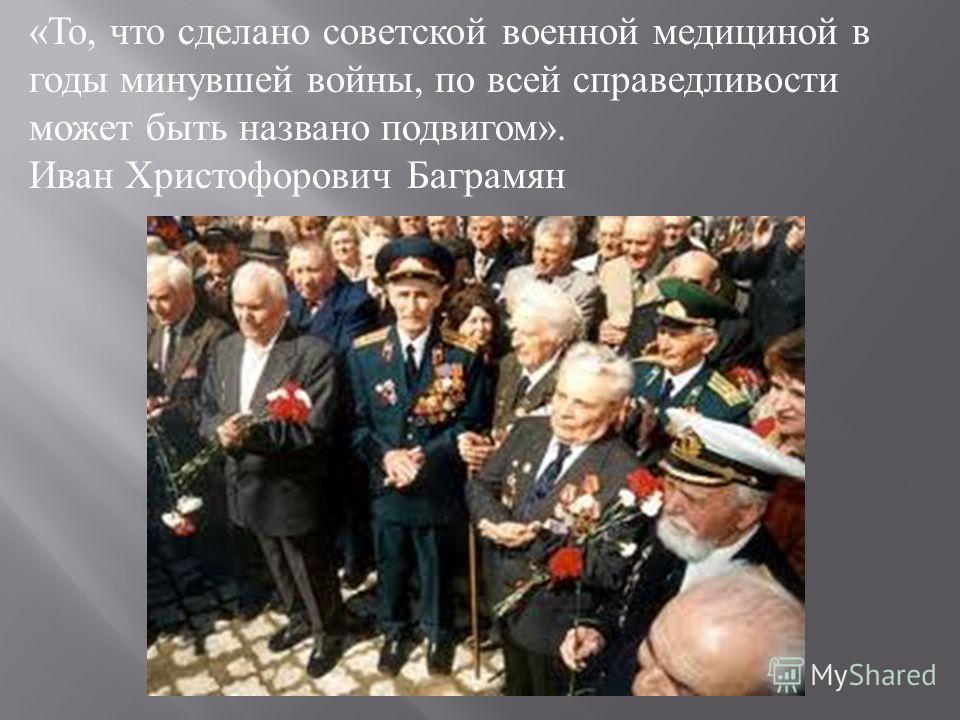 « То, что сделано советской военной медициной в годы минувшей войны, по всей справедливости может быть названо подвигом ». Иван Христофорович Баграмян