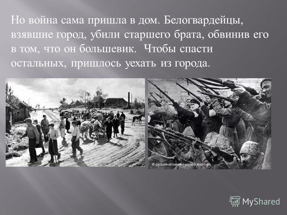 Но война сама пришла в дом. Белогвардейцы, взявшие город, убили старшего брата, обвинив его в том, что он большевик. Чтобы спасти остальных, пришлось уехать из города.