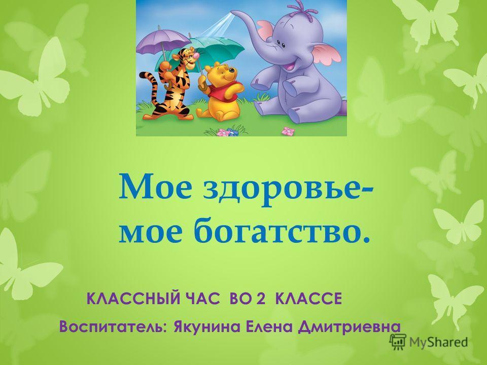Мое здоровье- мое богатство. КЛАССНЫЙ ЧАС ВО 2 КЛАССЕ Воспитатель: Якунина Елена Дмитриевна