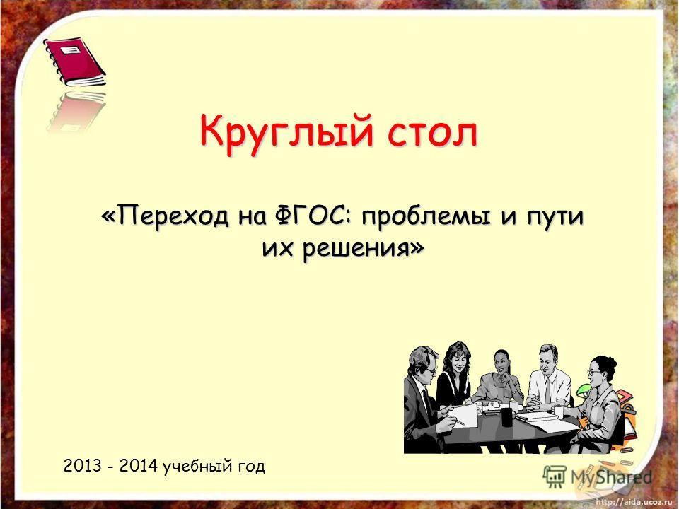 Круглый стол «Переход на ФГОС: проблемы и пути их решения» 2013 - 2014 учебный год