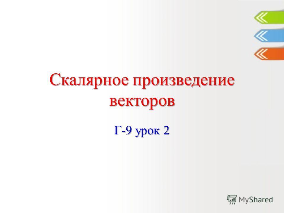 Скалярное произведение векторов Г-9 урок 2