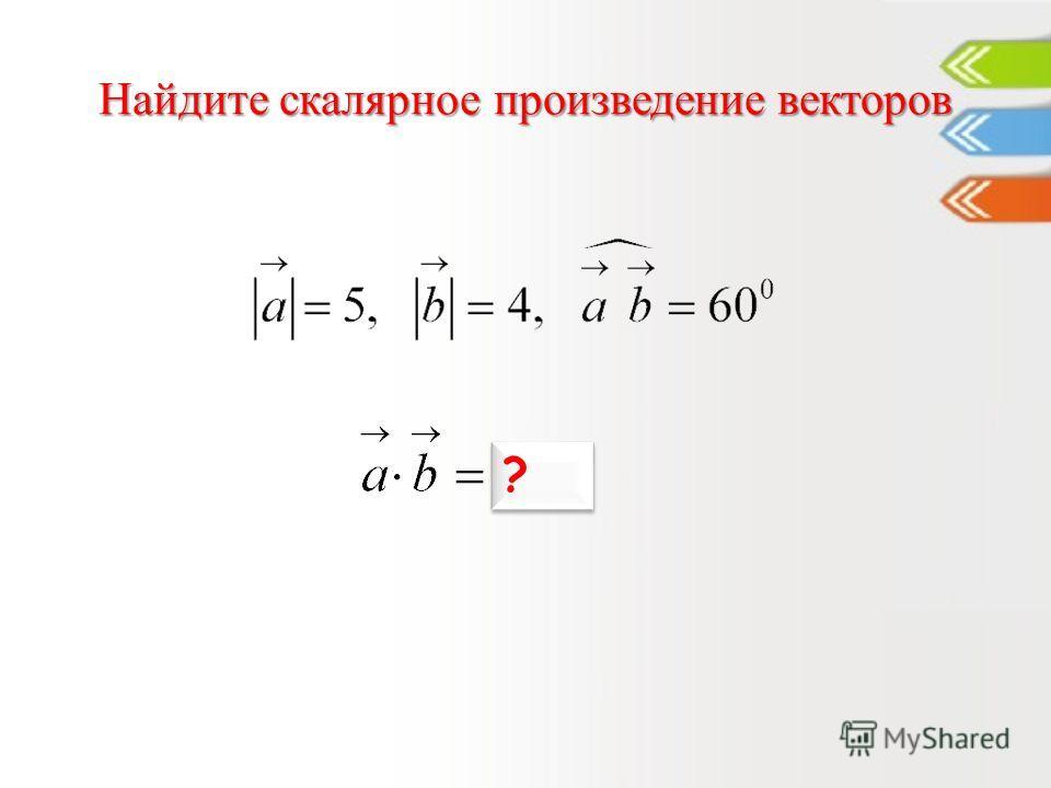 Найдите скалярное произведение векторов 10 ? ?