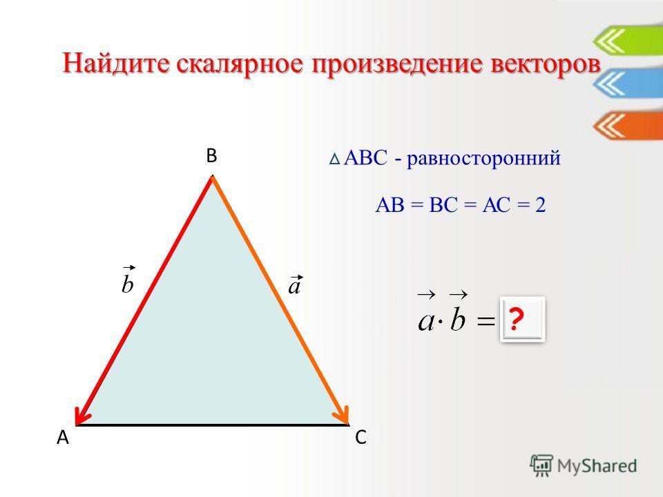 Найдите скалярное произведение векторов А В С АВС - равносторонний a b АВ = ВС = АС = 2 2 ? ?