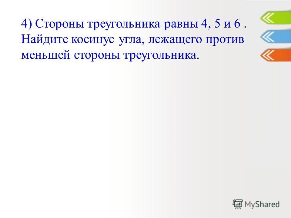 4) Стороны треугольника равны 4, 5 и 6. Найдите косинус угла, лежащего против меньшей стороны треугольника.