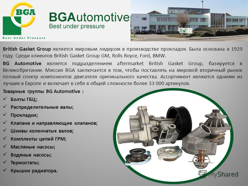 British Gasket Group является мировым лидером в производстве прокладок. Была основана в 1929 году. Среди клиентов British Gasket Group GM, Rolls Royce, Ford, BMW. BG Automotive является подразделением aftermarket British Gasket Group, базируется в Ве