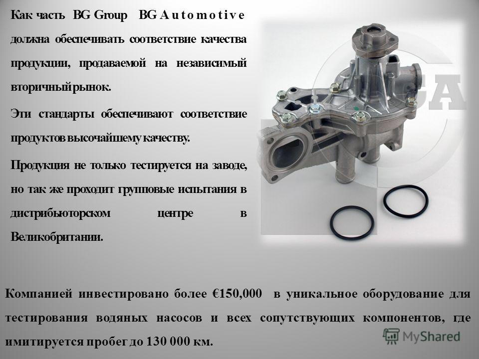 Как часть BG Group BG Automotive должна обеспечивать соответствие качества продукции, продаваемой на независимый вторичный рынок. Эти стандарты обеспечивают соответствие продуктов высочайшему качеству. Продукция не только тестируется на заводе, но та