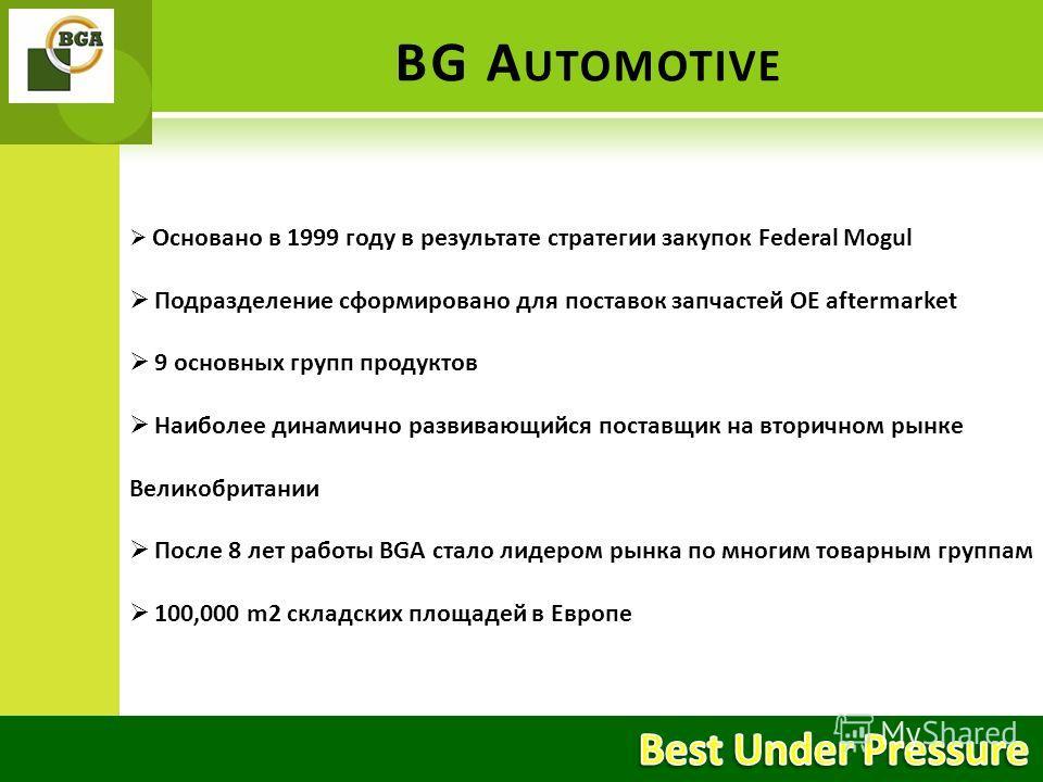 BG A UTOMOTIVE Основано в 1999 году в результате стратегии закупок Federal Mogul Подразделение сформировано для поставок запчастей ОЕ aftermarket 9 основных групп продуктов Наиболее динамично развивающийся поставщик на вторичном рынке Великобритании