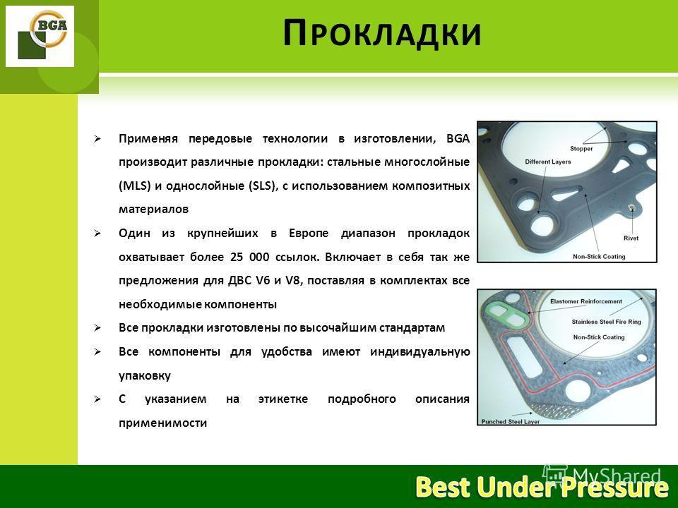 П РОКЛАДКИ Применяя передовые технологии в изготовлении, BGA производит различные прокладки: стальные многослойные (MLS) и однослойные (SLS), с использованием композитных материалов Один из крупнейших в Европе диапазон прокладок охватывает более 25 0