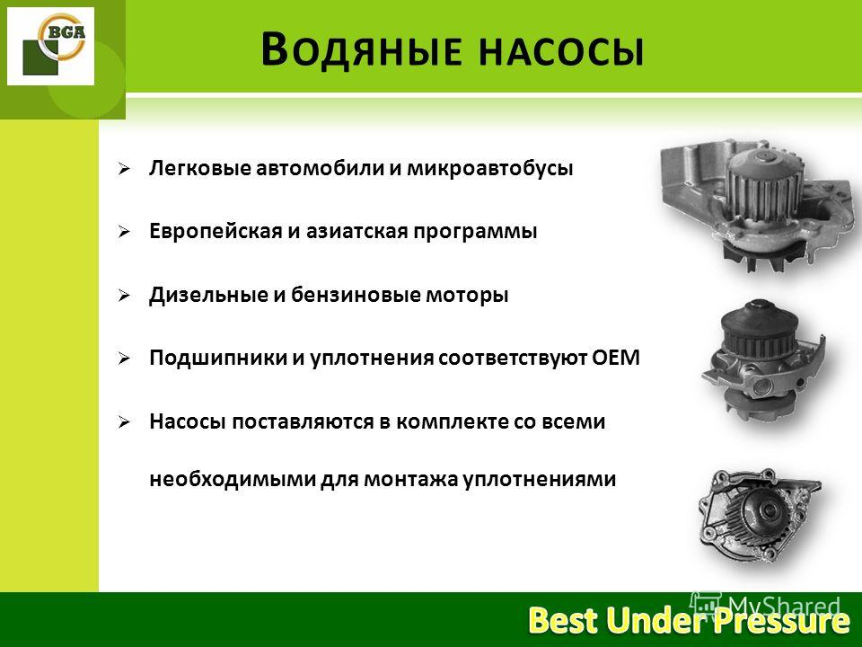 Легковые автомобили и микроавтобусы Европейская и азиатская программы Дизельные и бензиновые моторы Подшипники и уплотнения соответствуют ОЕМ Насосы поставляются в комплекте со всеми необходимыми для монтажа уплотнениями В ОДЯНЫЕ НАСОСЫ
