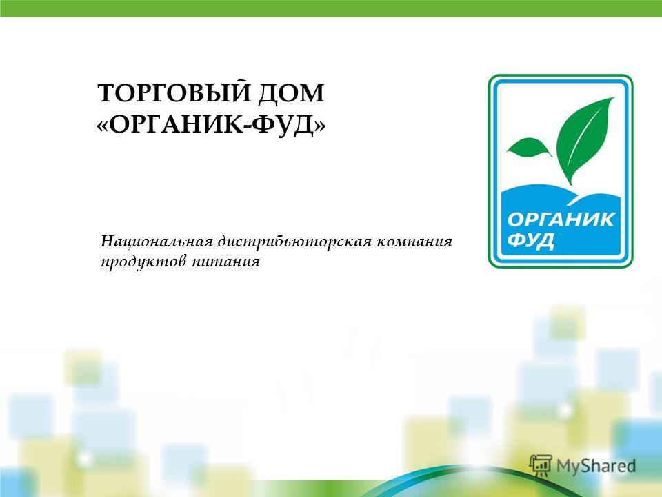 ТОРГОВЫЙ ДОМ «ОРГАНИК-ФУД» Национальная дистрибьюторская компания продуктов питания