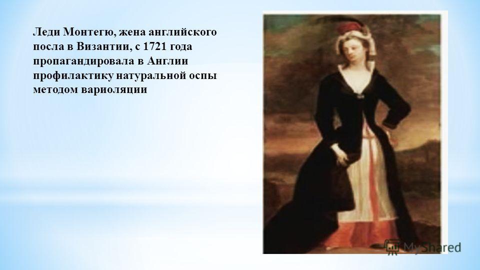 Леди Монтегю, жена английского посла в Византии, с 1721 года пропагандировала в Англии профилактику натуральной оспы методом вариоляции