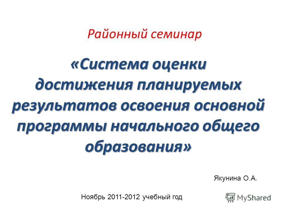 «Система оценки достижения планируемых результатов освоения основной программы начального общего образования» Якунина О.А. Районный семинар Ноябрь 2011-2012 учебный год