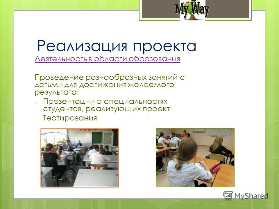 Деятельность в области образования Проведение разнообразных занятий с детьми для достижения желаемого результата: - Презентации о специальностях студентов, реализующих проект - Тестирования Реализация проекта
