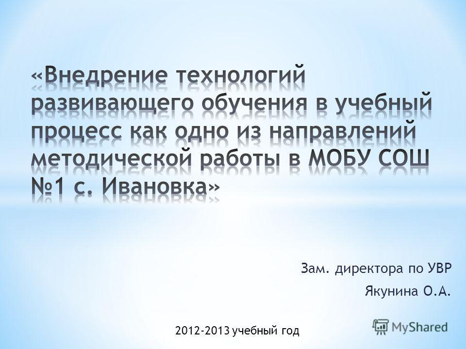Зам. директора по УВР Якунина О.А. 2012-2013 учебный год