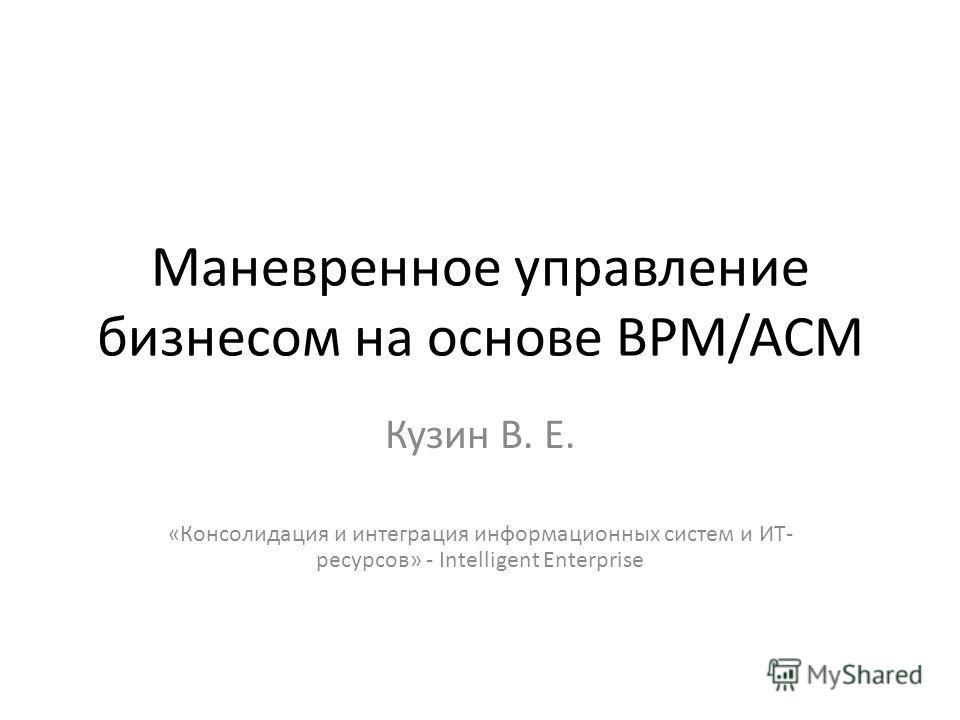 Маневренное управление бизнесом на основе BPM/ACM Кузин В. Е. «Консолидация и интеграция информационных систем и ИТ- ресурсов» - Intelligent Enterprise