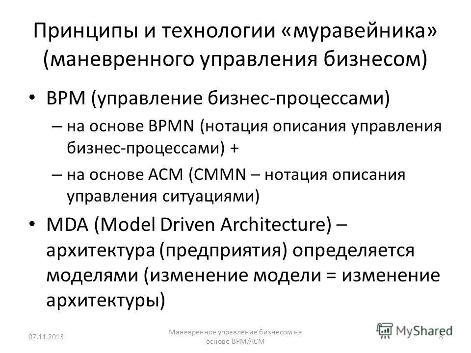 Принципы и технологии «муравейника» (маневренного управления бизнесом) BPM (управление бизнес-процессами) – на основе BPMN (нотация описания управления бизнес-процессами) + – на основе ACM (CMMN – нотация описания управления ситуациями) MDA (Model Dr