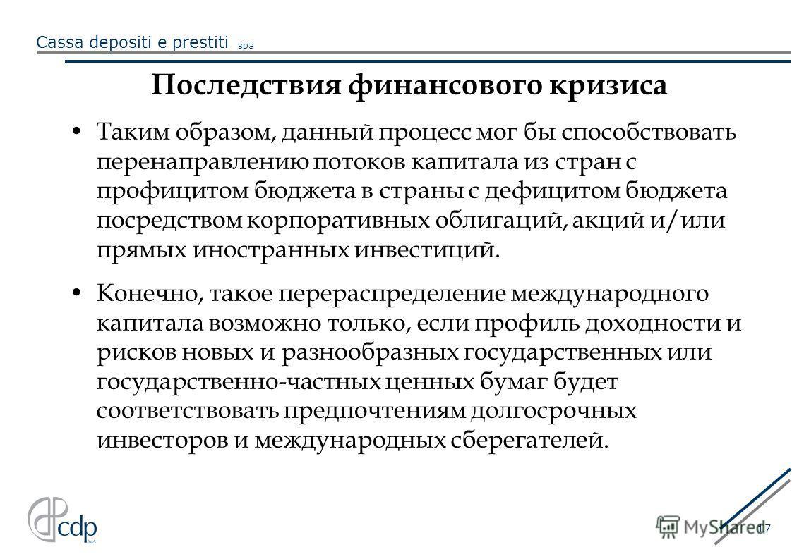 Cassa depositi e prestiti spa 17 Последствия финансового кризиса Таким образом, данный процесс мог бы способствовать перенаправлению потоков капитала из стран с профицитом бюджета в страны с дефицитом бюджета посредством корпоративных облигаций, акци