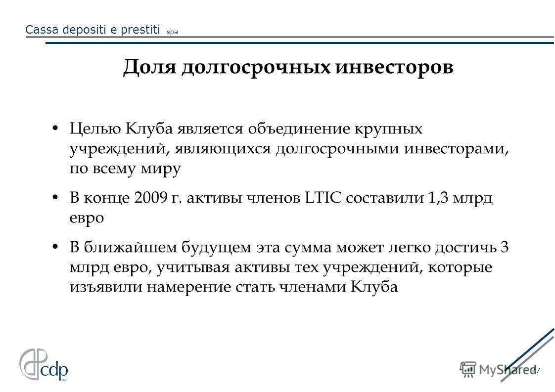 Cassa depositi e prestiti spa 27 Доля долгосрочных инвесторов Целью Клуба является объединение крупных учреждений, являющихся долгосрочными инвесторами, по всему миру В конце 2009 г. активы членов LTIC составили 1,3 млрд евро В ближайшем будущем эта