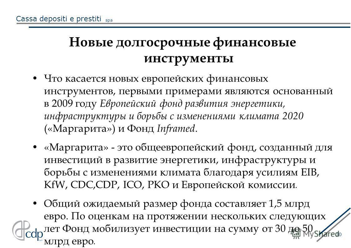 Cassa depositi e prestiti spa 30 Новые долгосрочные финансовые инструменты Что касается новых европейских финансовых инструментов, первыми примерами являются основанный в 2009 году Европейский фонд развития энергетики, инфраструктуры и борьбы с измен