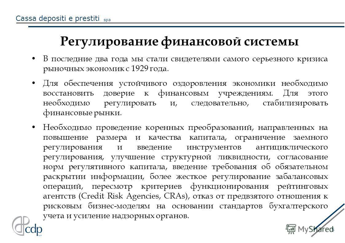 Cassa depositi e prestiti spa 5 Регулирование финансовой системы В последние два года мы стали свидетелями самого серьезного кризиса рыночных экономик с 1929 года. Для обеспечения устойчивого оздоровления экономики необходимо восстановить доверие к ф