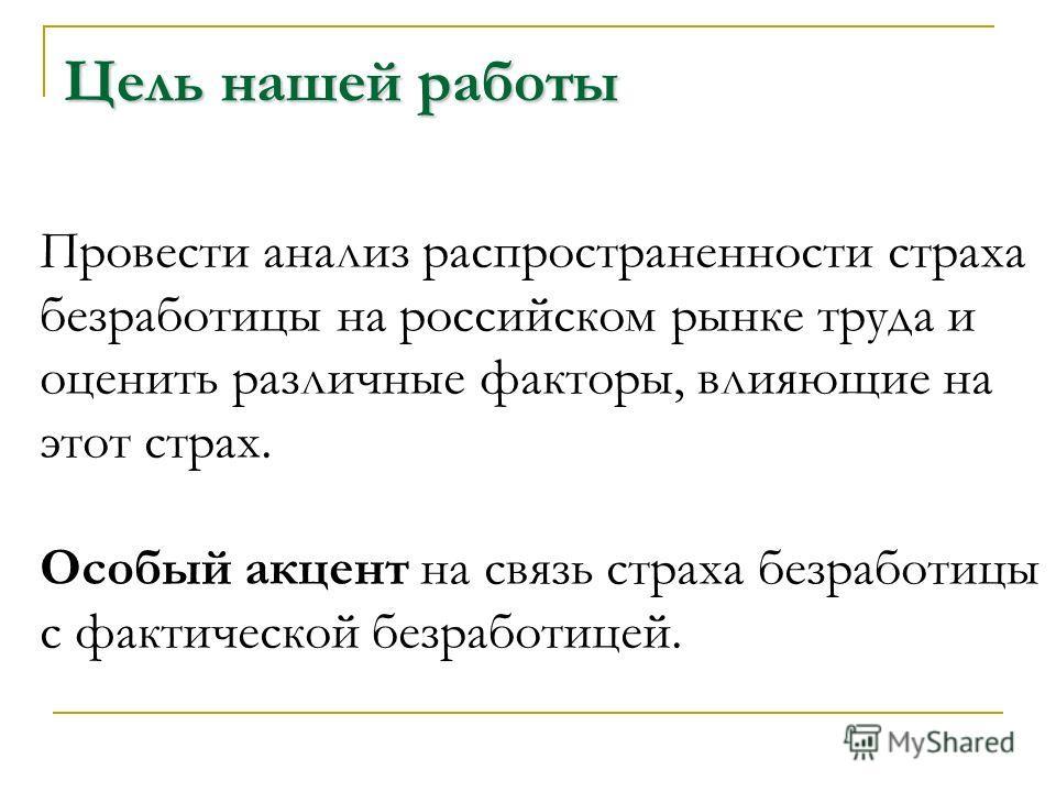 Цель нашей работы Провести анализ распространенности страха безработицы на российском рынке труда и оценить различные факторы, влияющие на этот страх. Особый акцент на связь страха безработицы с фактической безработицей.