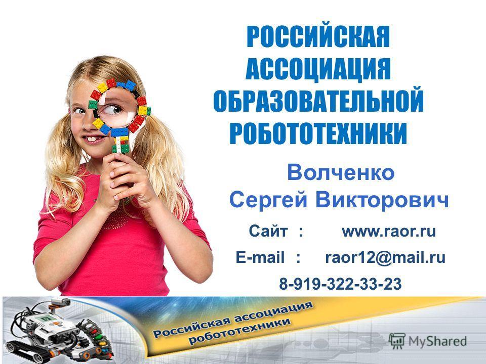 РОССИЙСКАЯ АССОЦИАЦИЯ ОБРАЗОВАТЕЛЬНОЙ РОБОТОТЕХНИКИ Волченко Сергей Викторович Сайт : www.raor.ru Е-mail : raor12@mail.ru 8-919-322-33-23