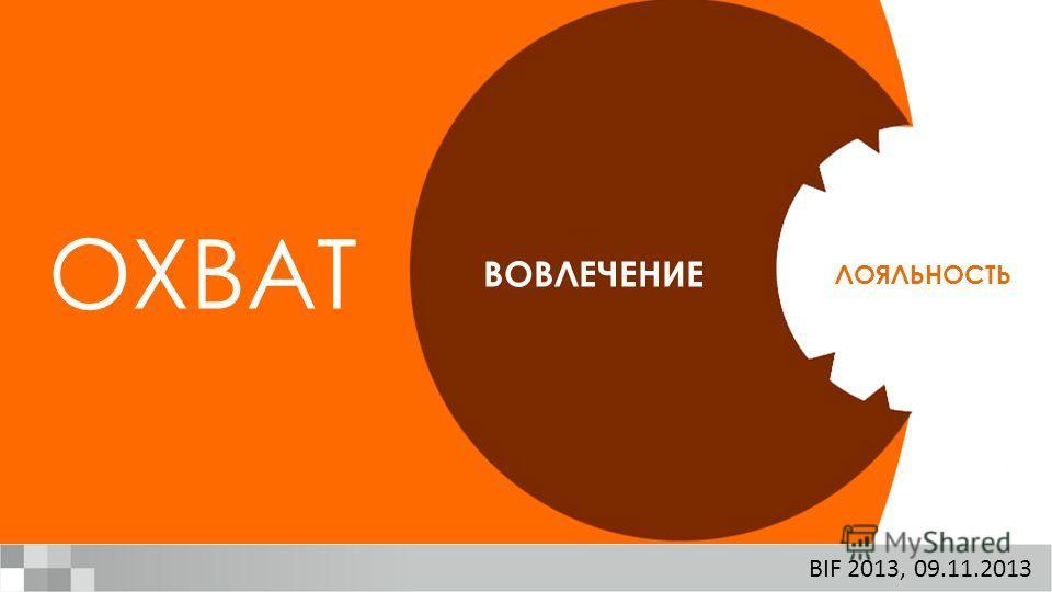 ЛОЯЛЬНОСТЬ ВОВЛЕЧЕНИЕ ОХВАТ BIF 2013, 09.11.2013