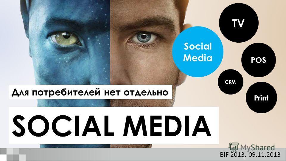 SOCIAL MEDIA Для потребителей нет отдельно TV Print POS CRM Social Media BIF 2013, 09.11.2013