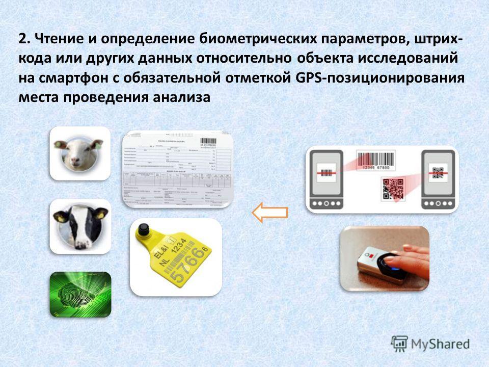 2. Чтение и определение биометрических параметров, штрих- кода или других данных относительно объекта исследований на смартфон с обязательной отметкой GPS-позиционирования места проведения анализа