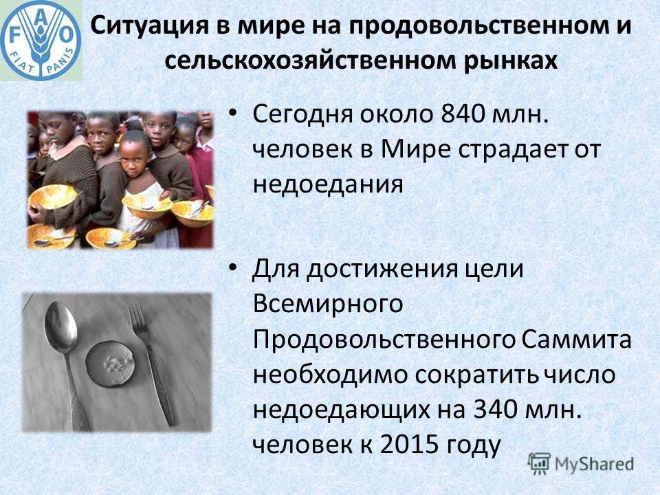 Ситуация в мире на продовольственном и сельскохозяйственном рынках Сегодня около 840 млн. человек в Мире страдает от недоедания Для достижения цели Всемирного Продовольственного Саммита необходимо сократить число недоедающих на 340 млн. человек к 201