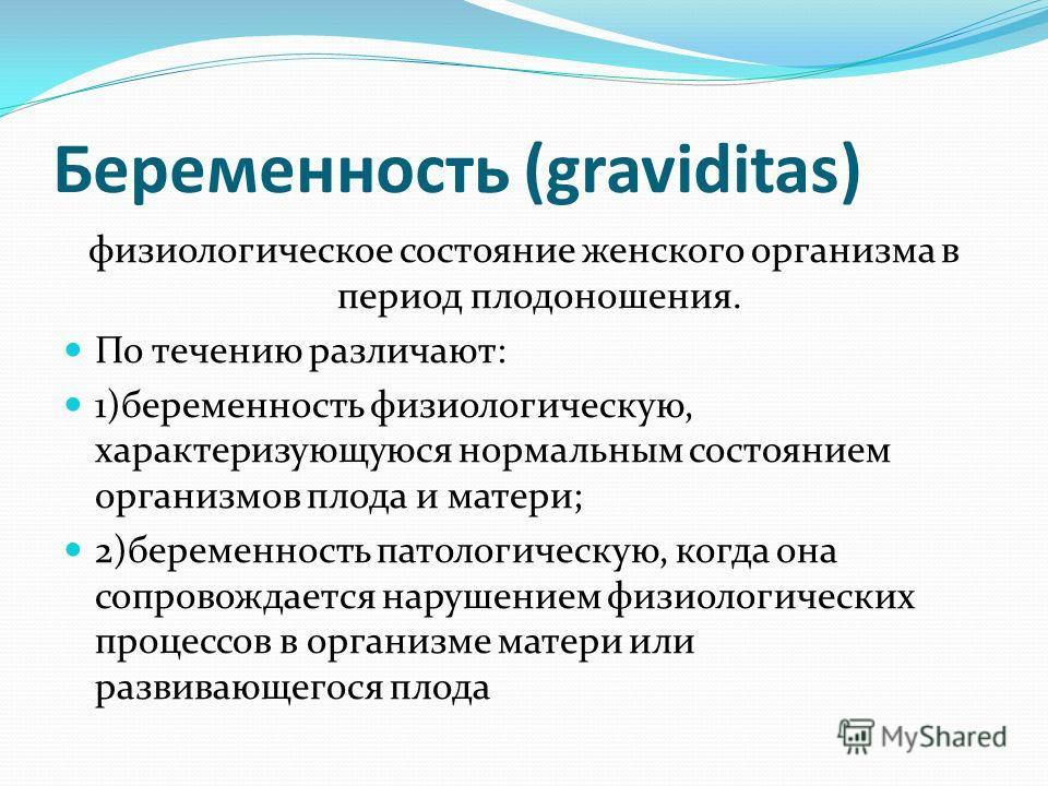 Беременность (graviditas) физиологическое состояние женского организма в период плодоношения. По течению различают: 1)беременность физиологическую, характеризующуюся нормальным состоянием организмов плода и матери; 2)беременность патологическую, когд