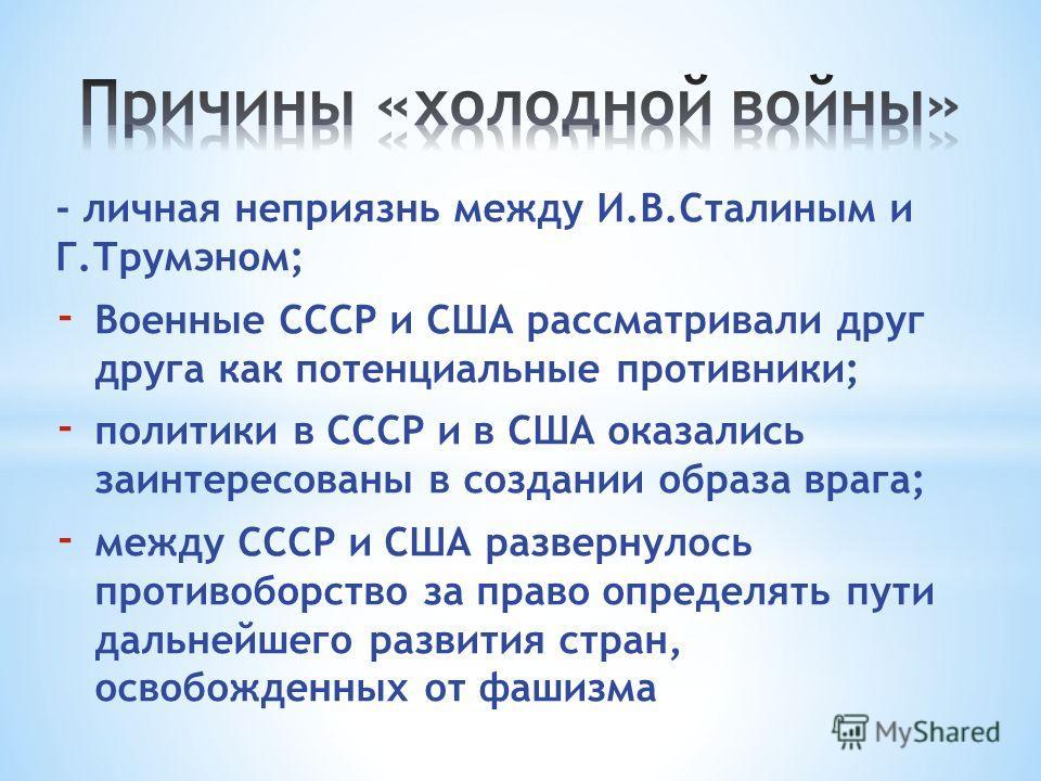 - личная неприязнь между И.В.Сталиным и Г.Трумэном; - Военные СССР и США рассматривали друг друга как потенциальные противники; - политики в СССР и в США оказались заинтересованы в создании образа врага; - между СССР и США развернулось противоборство