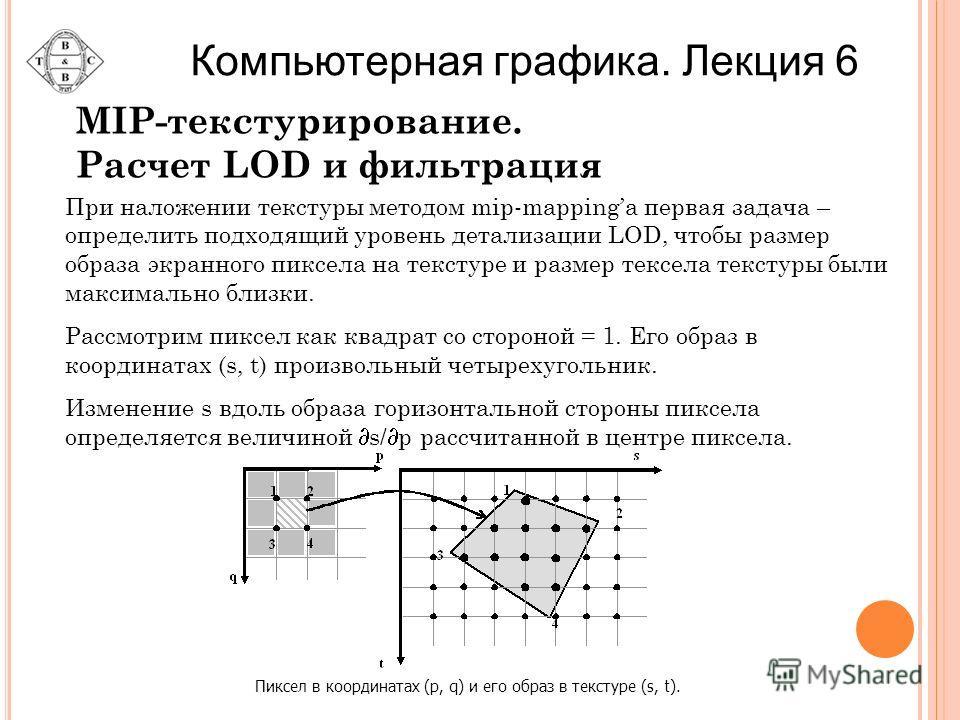 MIP-текстурирование. Расчет LOD и фильтрация Пиксел в координатах (p, q) и его образ в текстуре (s, t). При наложении текстуры методом mip-mappingа первая задача – определить подходящий уровень детализации LOD, чтобы размер образа экранного пиксела н