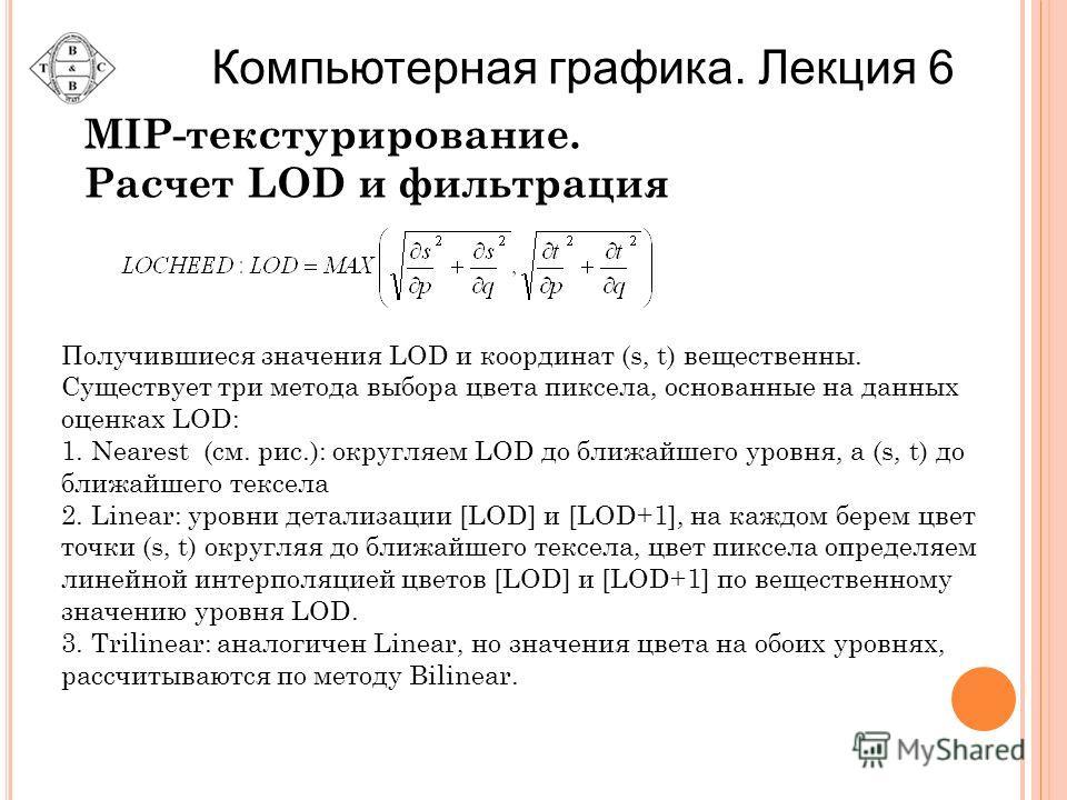 Получившиеся значения LOD и координат (s, t) вещественны. Существует три метода выбора цвета пиксела, основанные на данных оценках LOD: 1. Nearest (см. рис.): округляем LOD до ближайшего уровня, а (s, t) до ближайшего тексела 2. Linear: уровни детали