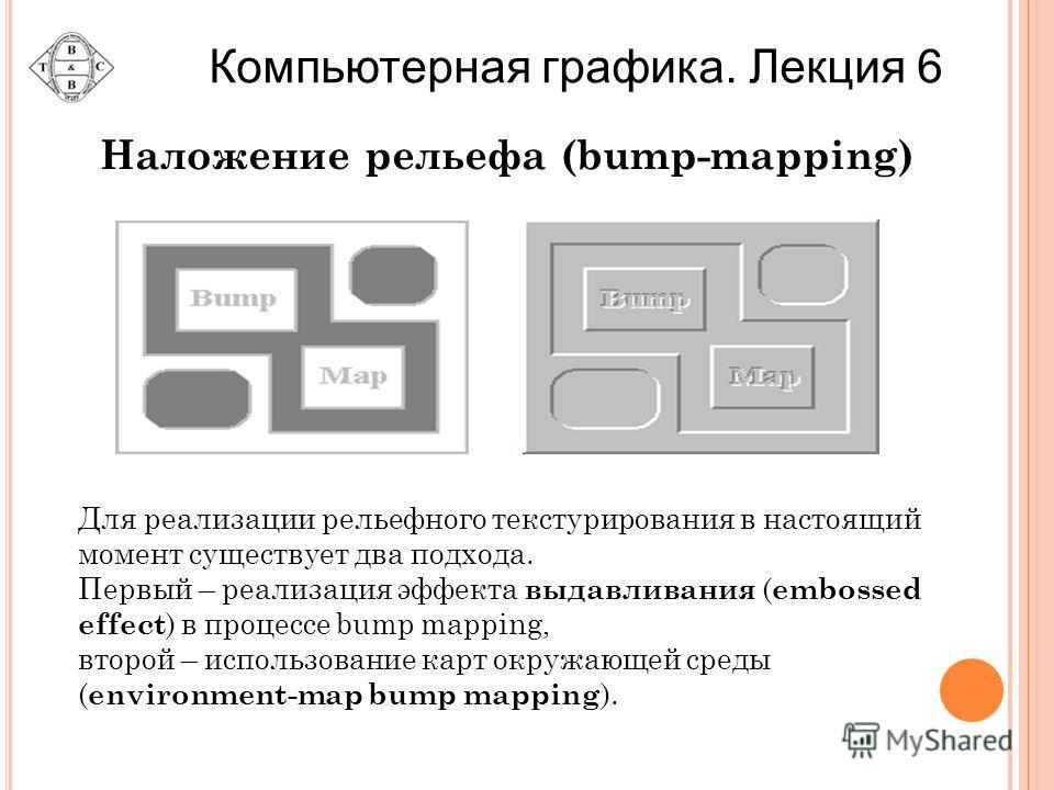 Наложение рельефа (bump-mapping) Для реализации рельефного текстурирования в настоящий момент существует два подхода. Первый – реализация эффекта выдавливания ( embossed effect ) в процессе bump mapping, второй – использование карт окружающей среды (