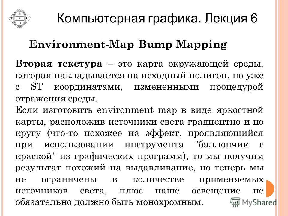 Вторая текстура – это карта окружающей среды, которая накладывается на исходный полигон, но уже с ST координатами, измененными процедурой отражения среды. Если изготовить environment map в виде яркостной карты, расположив источники света градиентно и