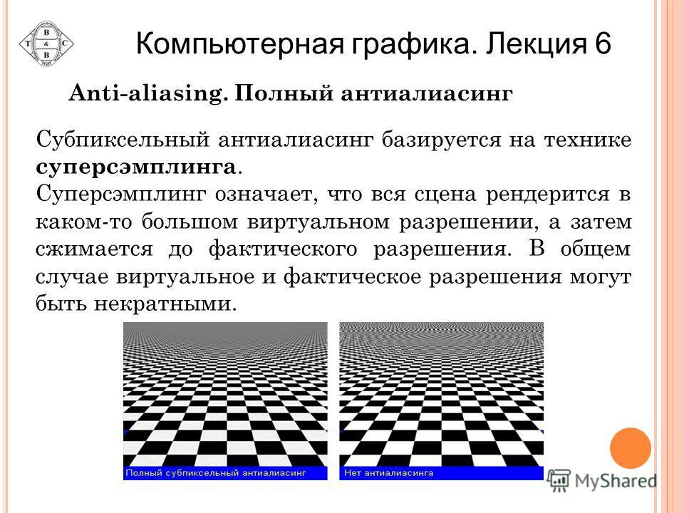 Anti-aliasing. Полный антиалиасинг Субпиксельный антиалиасинг базируется на технике суперсэмплинга. Суперсэмплинг означает, что вся сцена рендерится в каком-то большом виртуальном разрешении, а затем сжимается до фактического разрешения. В общем случ