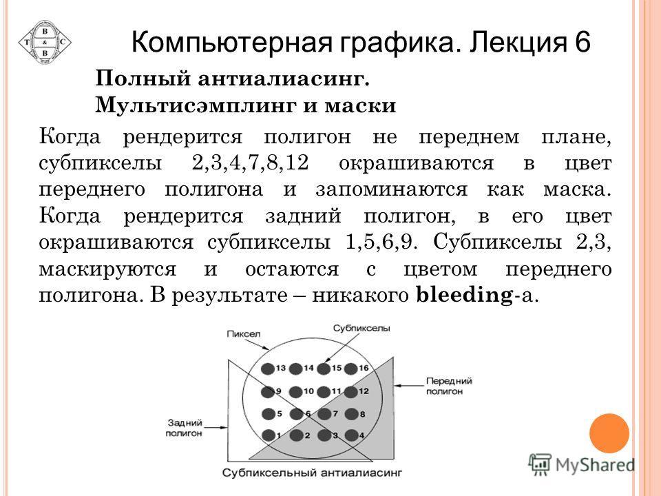 Когда рендерится полигон не переднем плане, субпикселы 2,3,4,7,8,12 окрашиваются в цвет переднего полигона и запоминаются как маска. Когда рендерится задний полигон, в его цвет окрашиваются субпикселы 1,5,6,9. Субпикселы 2,3, маскируются и остаются с