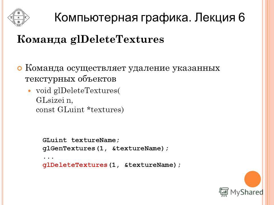 Команда glDeleteTextures Команда осуществляет удаление указанных текстурных объектов void glDeleteTextures( GLsizei n, const GLuint *textures) GLuint textureName; glGenTextures(1, &textureName);... glDeleteTextures(1, &textureName); Компьютерная граф
