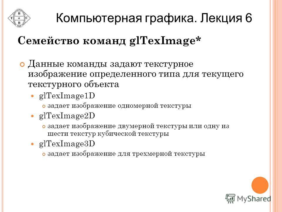 Семейство команд glTexImage* Данные команды задают текстурное изображение определенного типа для текущего текстурного объекта glTexImage1D задает изображение одномерной текстуры glTexImage2D задает изображение двумерной текстуры или одну из шести тек