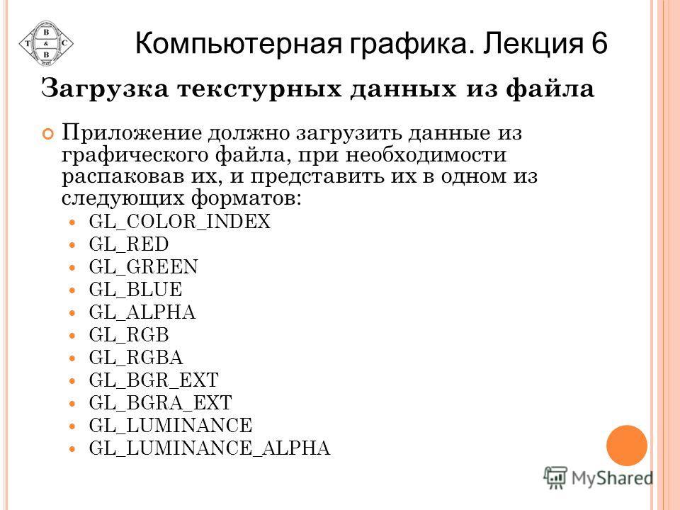 Загрузка текстурных данных из файла Приложение должно загрузить данные из графического файла, при необходимости распаковав их, и представить их в одном из следующих форматов: GL_COLOR_INDEX GL_RED GL_GREEN GL_BLUE GL_ALPHA GL_RGB GL_RGBA GL_BGR_EXT G