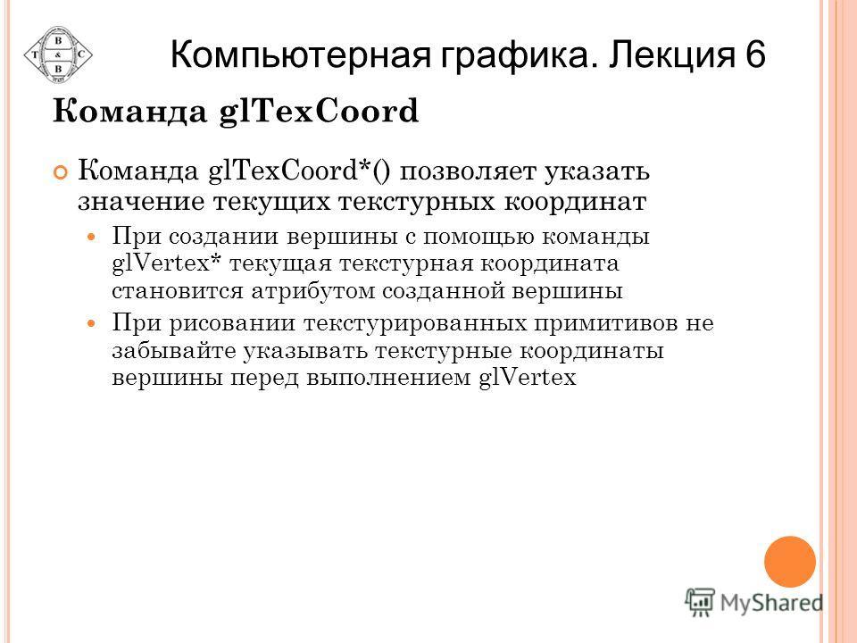 Команда glTexCoord Команда glTexCoord*() позволяет указать значение текущих текстурных координат При создании вершины с помощью команды glVertex* текущая текстурная координата становится атрибутом созданной вершины При рисовании текстурированных прим