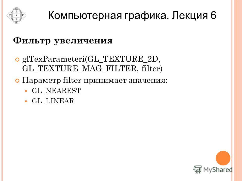 Фильтр увеличения glTexParameteri(GL_TEXTURE_2D, GL_TEXTURE_MAG_FILTER, filter) Параметр filter принимает значения: GL_NEAREST GL_LINEAR Компьютерная графика. Лекция 6
