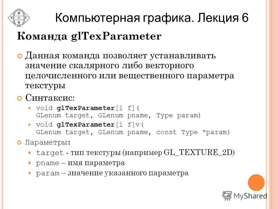 Команда glTexParameter Данная команда позволяет устанавливать значение скалярного либо векторного целочисленного или вещественного параметра текстуры Синтаксис: void glTexParameter[i f]( GLenum target, GLenum pname, Type param) void glTexParameter[i