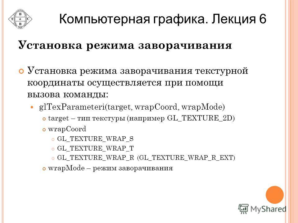 Установка режима заворачивания Установка режима заворачивания текстурной координаты осуществляется при помощи вызова команды: glTexParameteri(target, wrapCoord, wrapMode) target – тип текстуры (например GL_TEXTURE_2D) wrapCoord GL_TEXTURE_WRAP_S GL_T