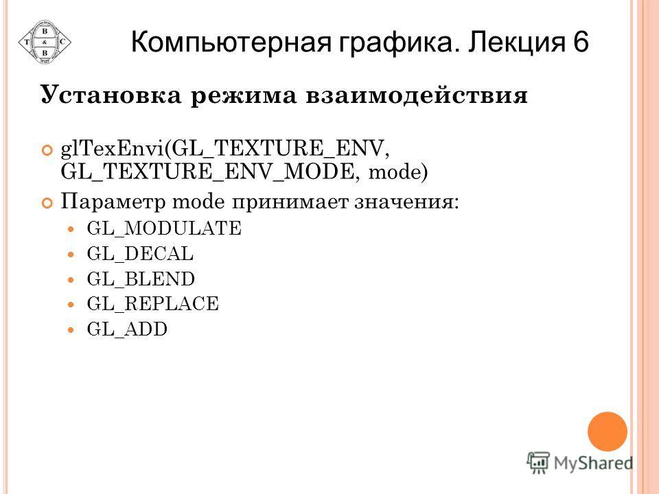 Установка режима взаимодействия glTexEnvi(GL_TEXTURE_ENV, GL_TEXTURE_ENV_MODE, mode) Параметр mode принимает значения: GL_MODULATE GL_DECAL GL_BLEND GL_REPLACE GL_ADD Компьютерная графика. Лекция 6