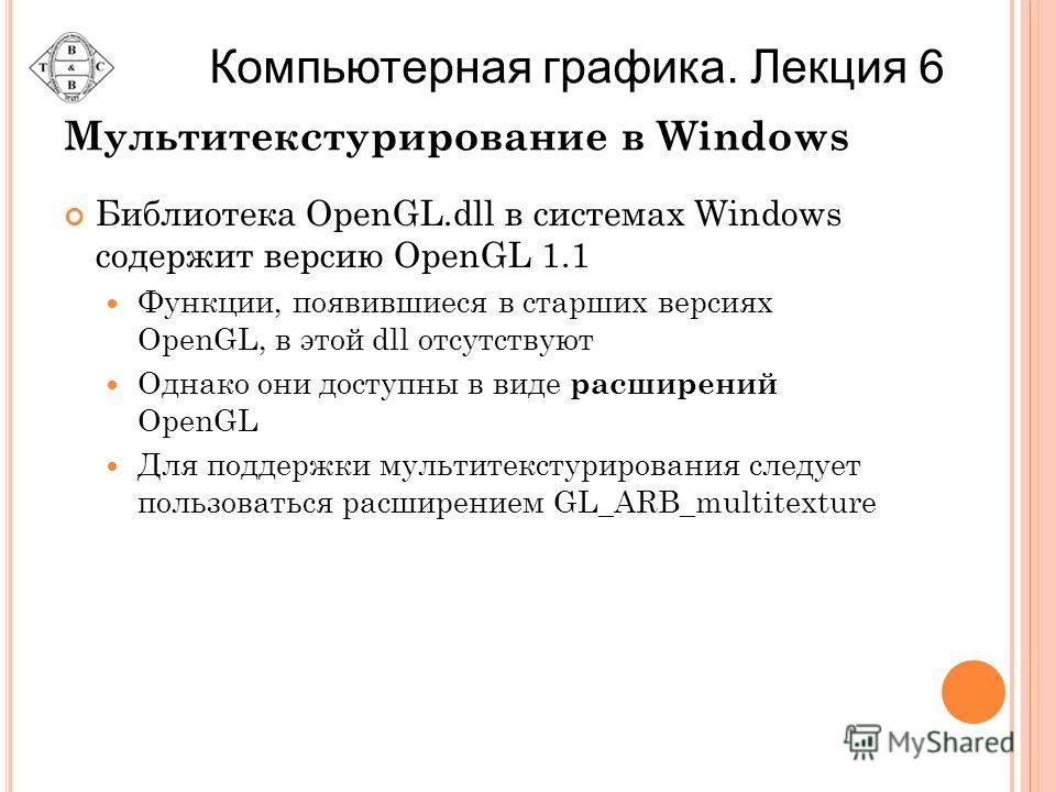 Мультитекстурирование в Windows Библиотека OpenGL.dll в системах Windows содержит версию OpenGL 1.1 Функции, появившиеся в старших версиях OpenGL, в этой dll отсутствуют Однако они доступны в виде расширений OpenGL Для поддержки мультитекстурирования