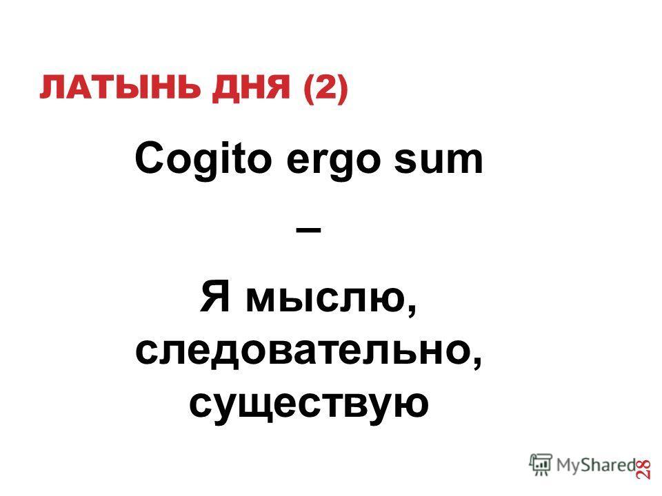 ЛАТЫНЬ ДНЯ (2) Cogito ergo sum – Я мыслю, следовательно, существую 28