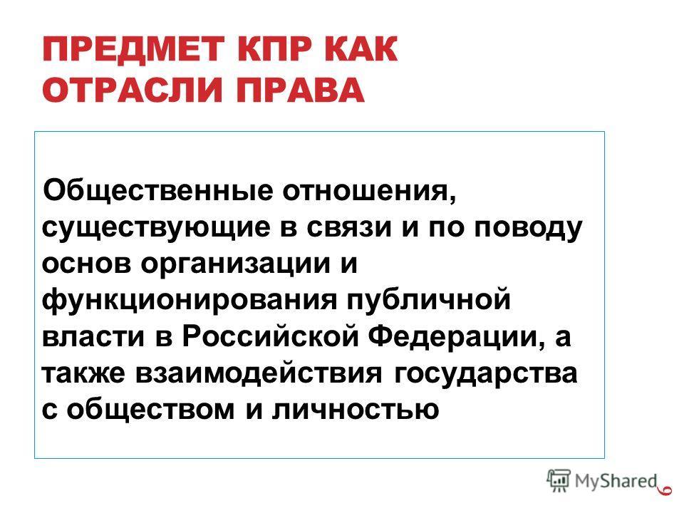ПРЕДМЕТ КПР КАК ОТРАСЛИ ПРАВА Общественные отношения, существующие в связи и по поводу основ организации и функционирования публичной власти в Российской Федерации, а также взаимодействия государства с обществом и личностью 6